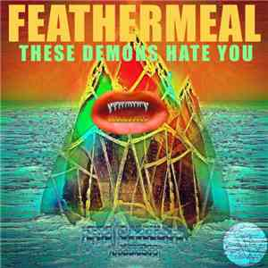 Feathermeal - These Demons Hate You FLAC