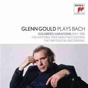 Johann Sebastian Bach, Glenn Gould - Glenn Gould Plays Bach: Goldberg Variations BWV 988 - The Historic 1955 Debut Recording / The 1981 Digital Recording FLAC